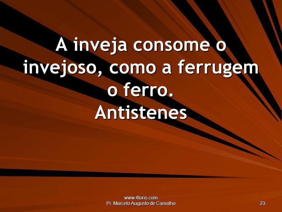 www.4tons.com Pr. Marcelo Augusto de Carvalho 23 A inveja consome o invejoso, como a ferrugem o ferro. Antistenes