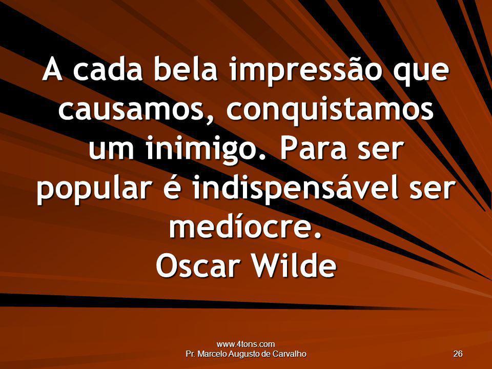 www.4tons.com Pr. Marcelo Augusto de Carvalho 26 A cada bela impressão que causamos, conquistamos um inimigo. Para ser popular é indispensável ser med