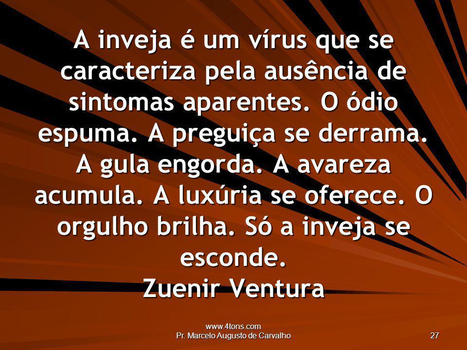 www.4tons.com Pr. Marcelo Augusto de Carvalho 27 A inveja é um vírus que se caracteriza pela ausência de sintomas aparentes. O ódio espuma. A preguiça