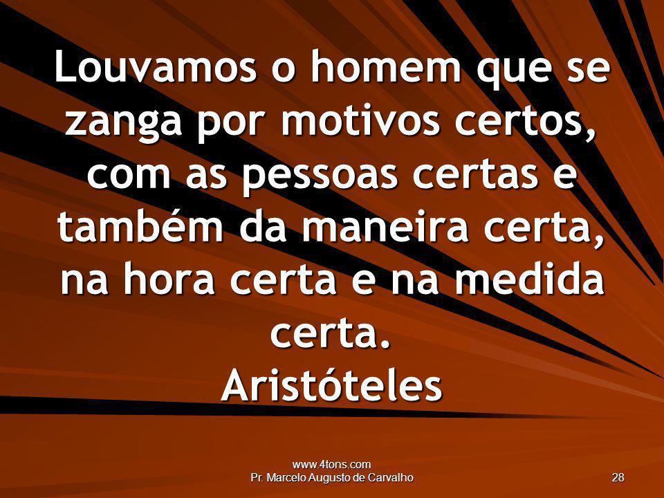 www.4tons.com Pr. Marcelo Augusto de Carvalho 28 Louvamos o homem que se zanga por motivos certos, com as pessoas certas e também da maneira certa, na