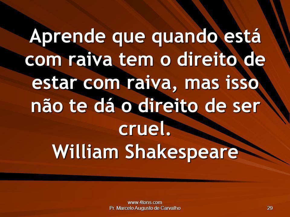 www.4tons.com Pr. Marcelo Augusto de Carvalho 29 Aprende que quando está com raiva tem o direito de estar com raiva, mas isso não te dá o direito de s