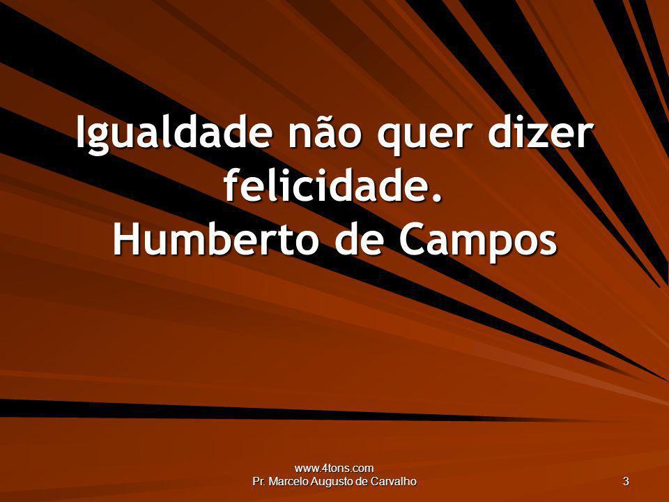 www.4tons.com Pr. Marcelo Augusto de Carvalho 3 Igualdade não quer dizer felicidade. Humberto de Campos