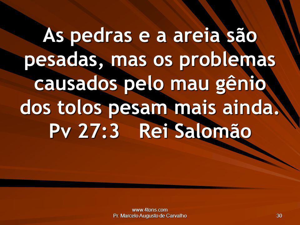 www.4tons.com Pr. Marcelo Augusto de Carvalho 30 As pedras e a areia são pesadas, mas os problemas causados pelo mau gênio dos tolos pesam mais ainda.