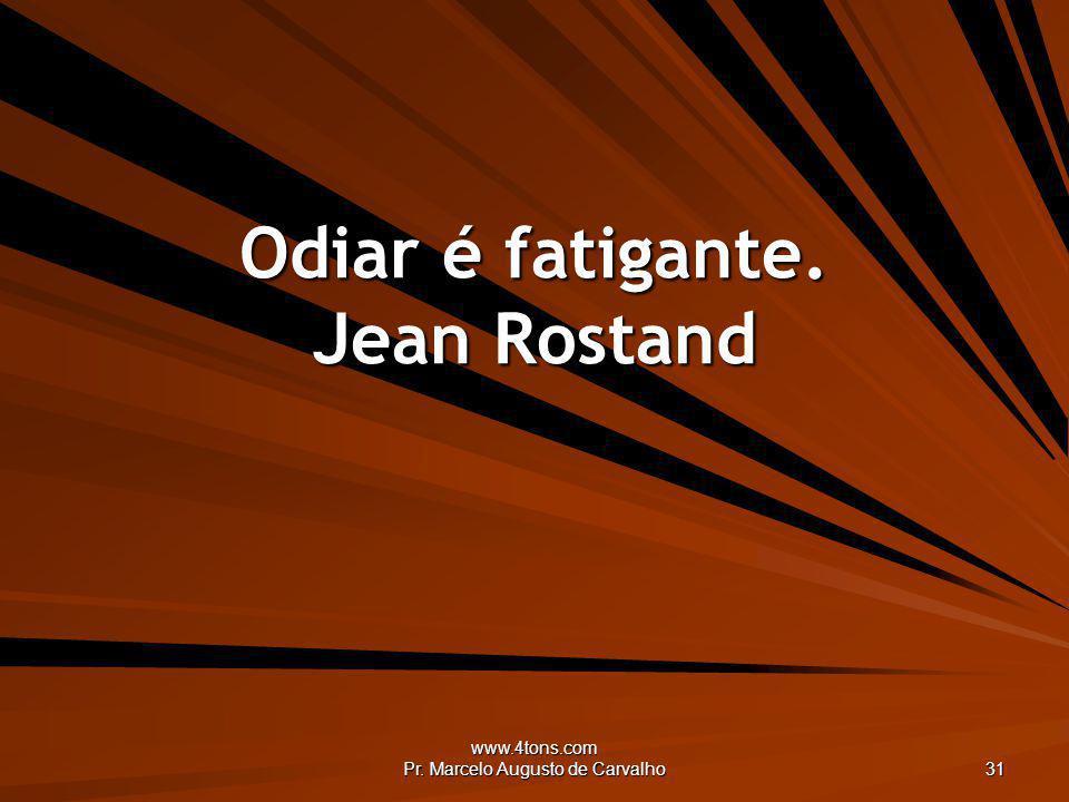 www.4tons.com Pr. Marcelo Augusto de Carvalho 31 Odiar é fatigante. Jean Rostand
