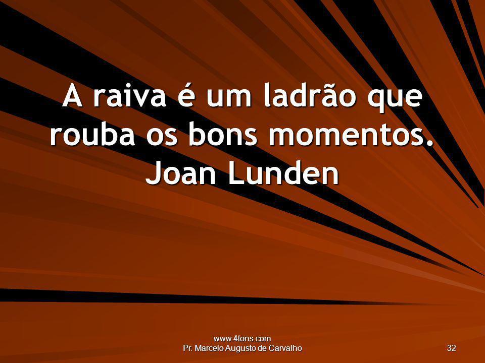 www.4tons.com Pr. Marcelo Augusto de Carvalho 32 A raiva é um ladrão que rouba os bons momentos. Joan Lunden