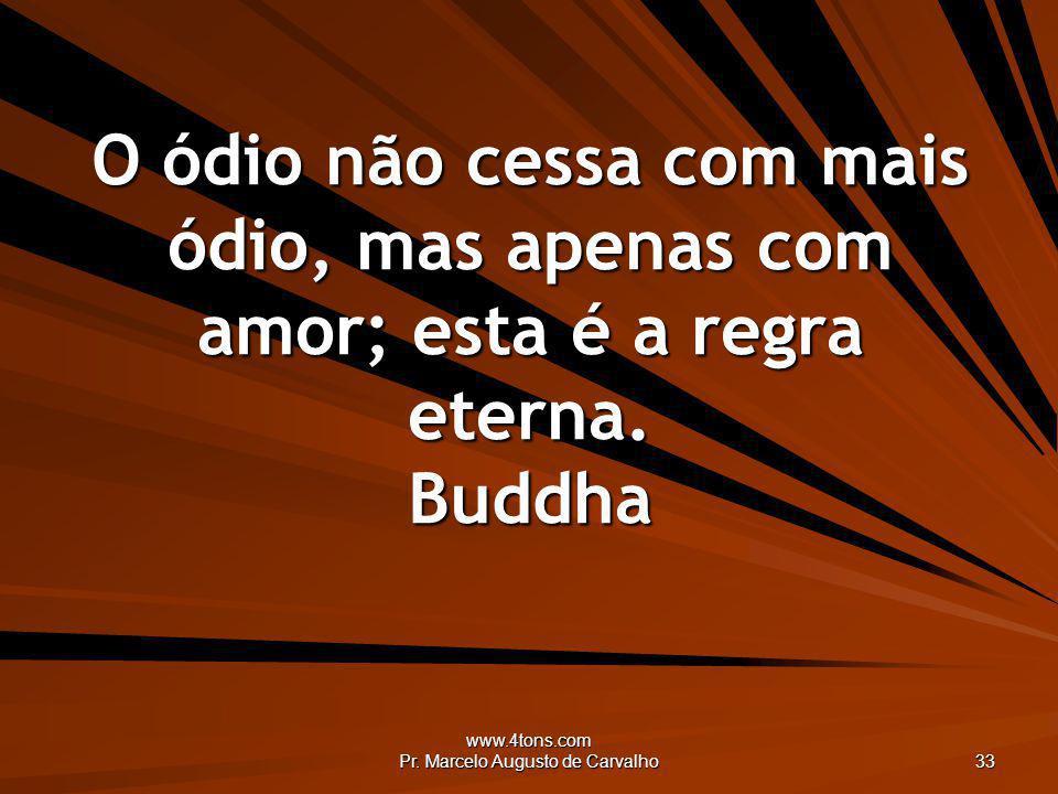www.4tons.com Pr. Marcelo Augusto de Carvalho 33 O ódio não cessa com mais ódio, mas apenas com amor; esta é a regra eterna. Buddha