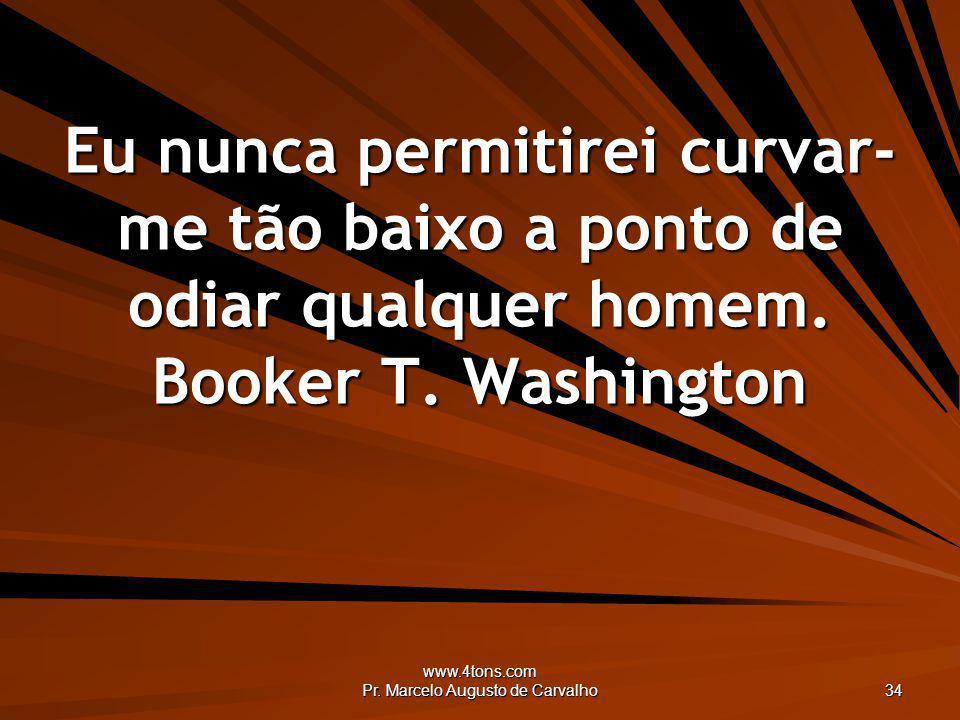 www.4tons.com Pr. Marcelo Augusto de Carvalho 34 Eu nunca permitirei curvar- me tão baixo a ponto de odiar qualquer homem. Booker T. Washington