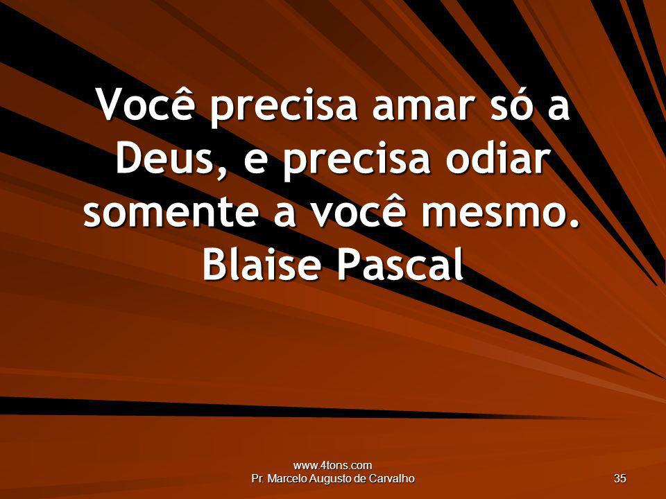 www.4tons.com Pr. Marcelo Augusto de Carvalho 35 Você precisa amar só a Deus, e precisa odiar somente a você mesmo. Blaise Pascal