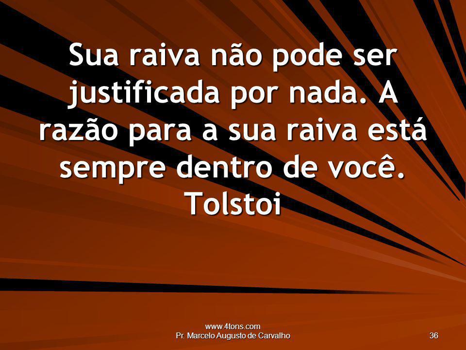 www.4tons.com Pr. Marcelo Augusto de Carvalho 36 Sua raiva não pode ser justificada por nada. A razão para a sua raiva está sempre dentro de você. Tol