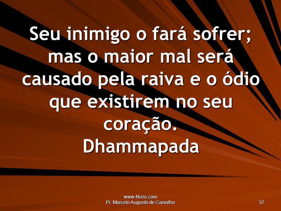 www.4tons.com Pr. Marcelo Augusto de Carvalho 37 Seu inimigo o fará sofrer; mas o maior mal será causado pela raiva e o ódio que existirem no seu cora