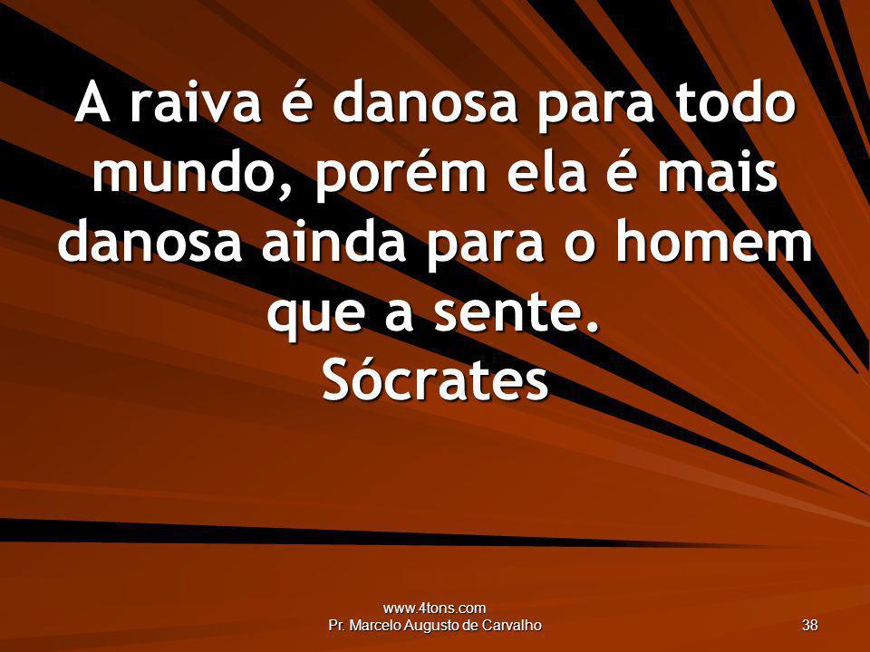 www.4tons.com Pr. Marcelo Augusto de Carvalho 38 A raiva é danosa para todo mundo, porém ela é mais danosa ainda para o homem que a sente. Sócrates