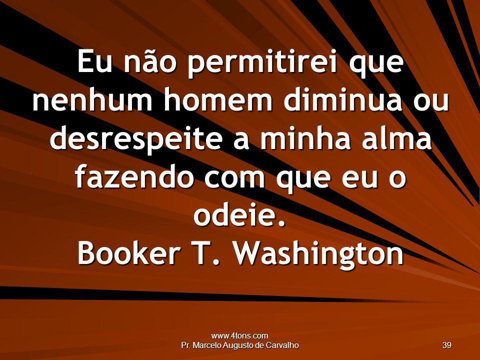 www.4tons.com Pr. Marcelo Augusto de Carvalho 39 Eu não permitirei que nenhum homem diminua ou desrespeite a minha alma fazendo com que eu o odeie. Bo
