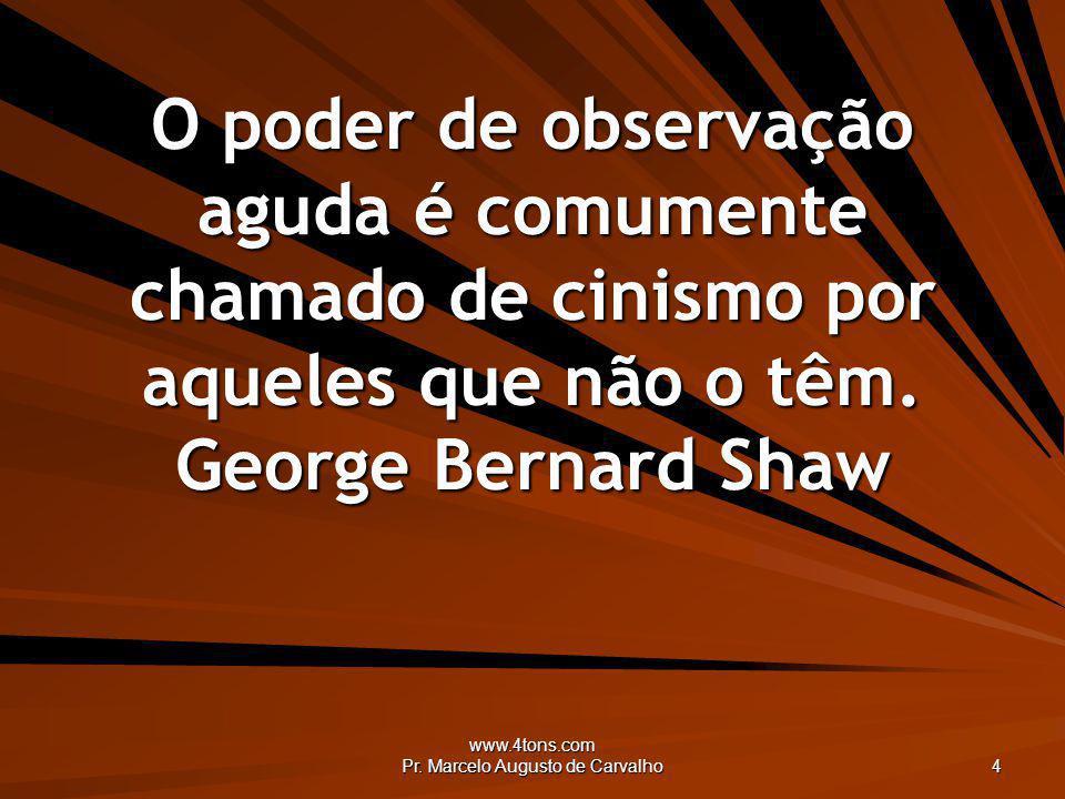 www.4tons.com Pr. Marcelo Augusto de Carvalho 4 O poder de observação aguda é comumente chamado de cinismo por aqueles que não o têm. George Bernard S