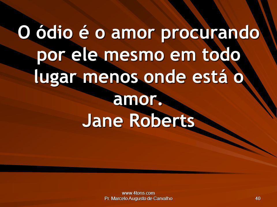 www.4tons.com Pr. Marcelo Augusto de Carvalho 40 O ódio é o amor procurando por ele mesmo em todo lugar menos onde está o amor. Jane Roberts