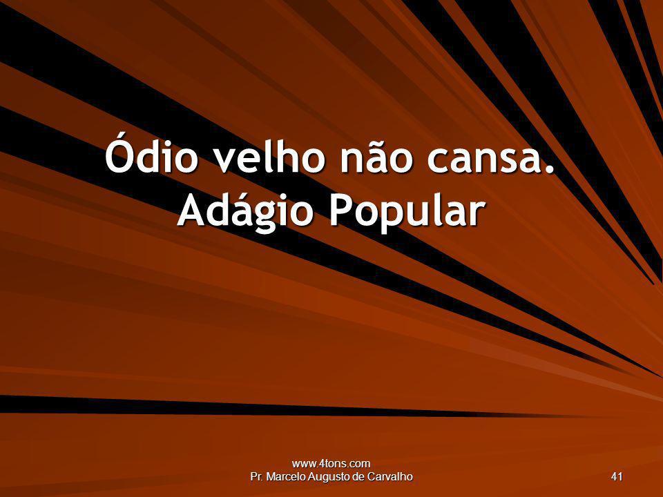 www.4tons.com Pr. Marcelo Augusto de Carvalho 41 Ódio velho não cansa. Adágio Popular