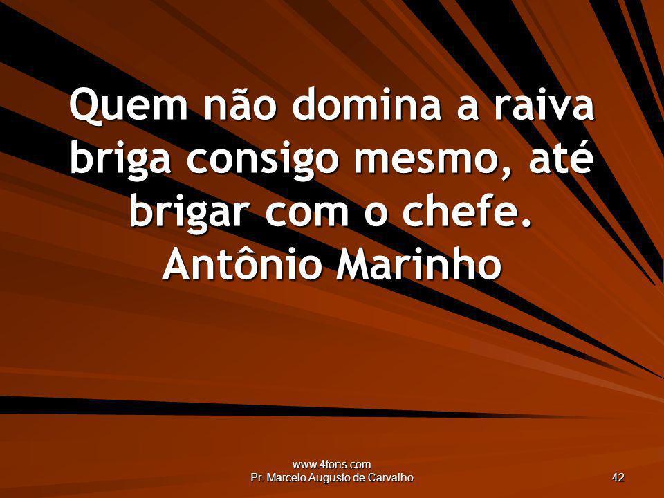 www.4tons.com Pr. Marcelo Augusto de Carvalho 42 Quem não domina a raiva briga consigo mesmo, até brigar com o chefe. Antônio Marinho