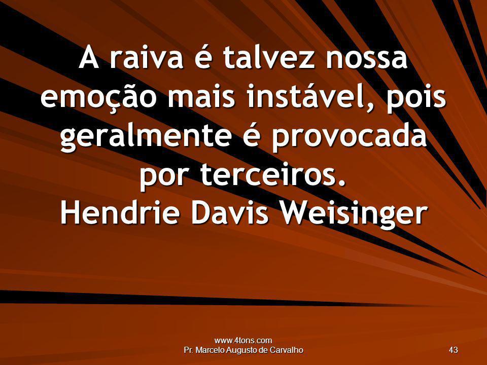 www.4tons.com Pr. Marcelo Augusto de Carvalho 43 A raiva é talvez nossa emoção mais instável, pois geralmente é provocada por terceiros. Hendrie Davis