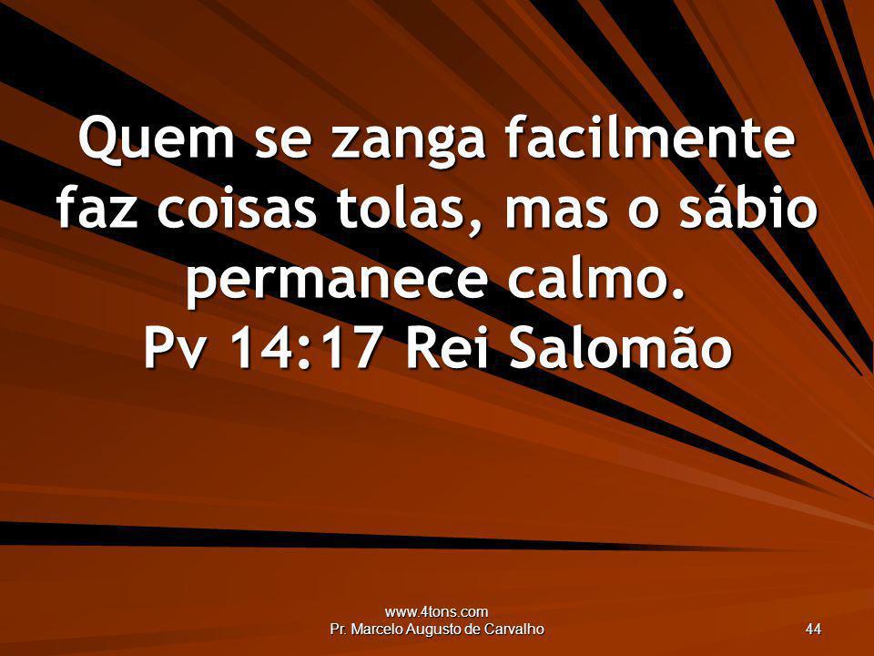 www.4tons.com Pr. Marcelo Augusto de Carvalho 44 Quem se zanga facilmente faz coisas tolas, mas o sábio permanece calmo. Pv 14:17Rei Salomão