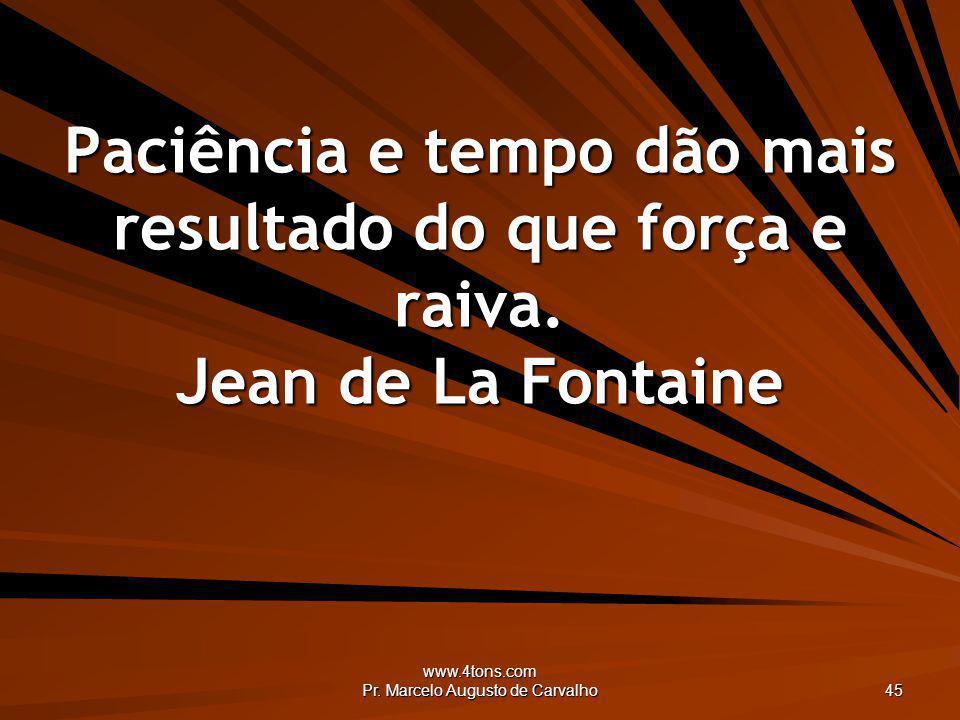 www.4tons.com Pr. Marcelo Augusto de Carvalho 45 Paciência e tempo dão mais resultado do que força e raiva. Jean de La Fontaine