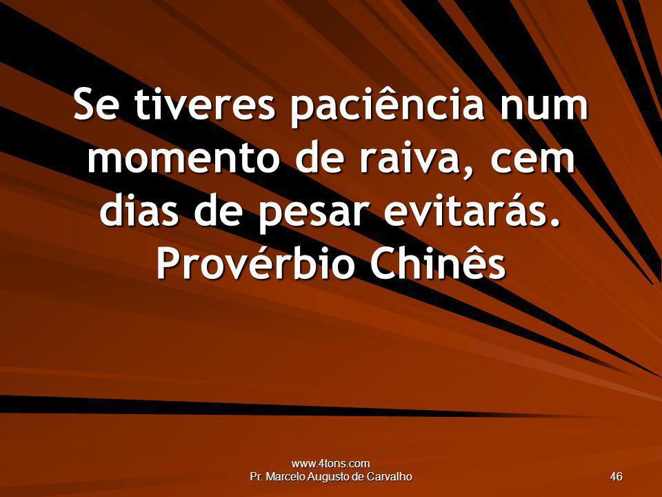 www.4tons.com Pr. Marcelo Augusto de Carvalho 46 Se tiveres paciência num momento de raiva, cem dias de pesar evitarás. Provérbio Chinês