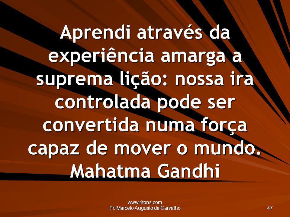 www.4tons.com Pr. Marcelo Augusto de Carvalho 47 Aprendi através da experiência amarga a suprema lição: nossa ira controlada pode ser convertida numa