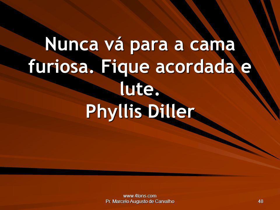 www.4tons.com Pr. Marcelo Augusto de Carvalho 48 Nunca vá para a cama furiosa. Fique acordada e lute. Phyllis Diller