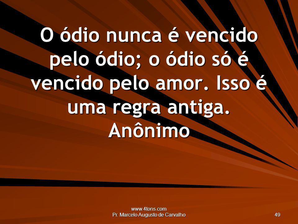 www.4tons.com Pr. Marcelo Augusto de Carvalho 49 O ódio nunca é vencido pelo ódio; o ódio só é vencido pelo amor. Isso é uma regra antiga. Anônimo