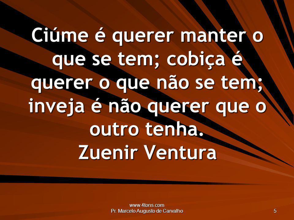 www.4tons.com Pr. Marcelo Augusto de Carvalho 5 Ciúme é querer manter o que se tem; cobiça é querer o que não se tem; inveja é não querer que o outro