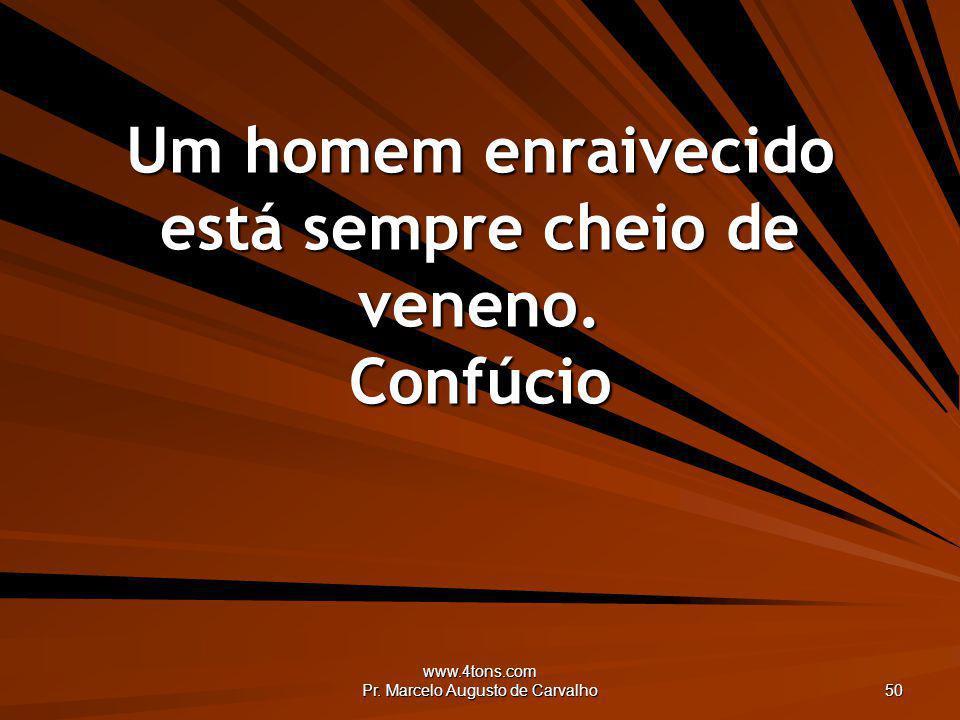 www.4tons.com Pr. Marcelo Augusto de Carvalho 50 Um homem enraivecido está sempre cheio de veneno. Confúcio