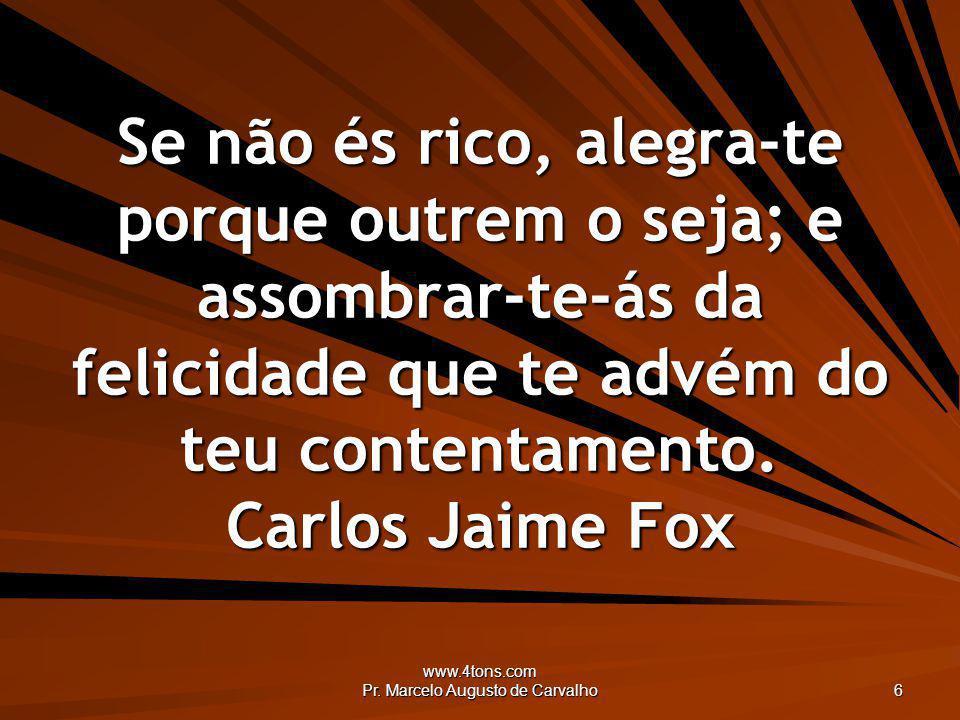 www.4tons.com Pr. Marcelo Augusto de Carvalho 6 Se não és rico, alegra-te porque outrem o seja; e assombrar-te-ás da felicidade que te advém do teu co