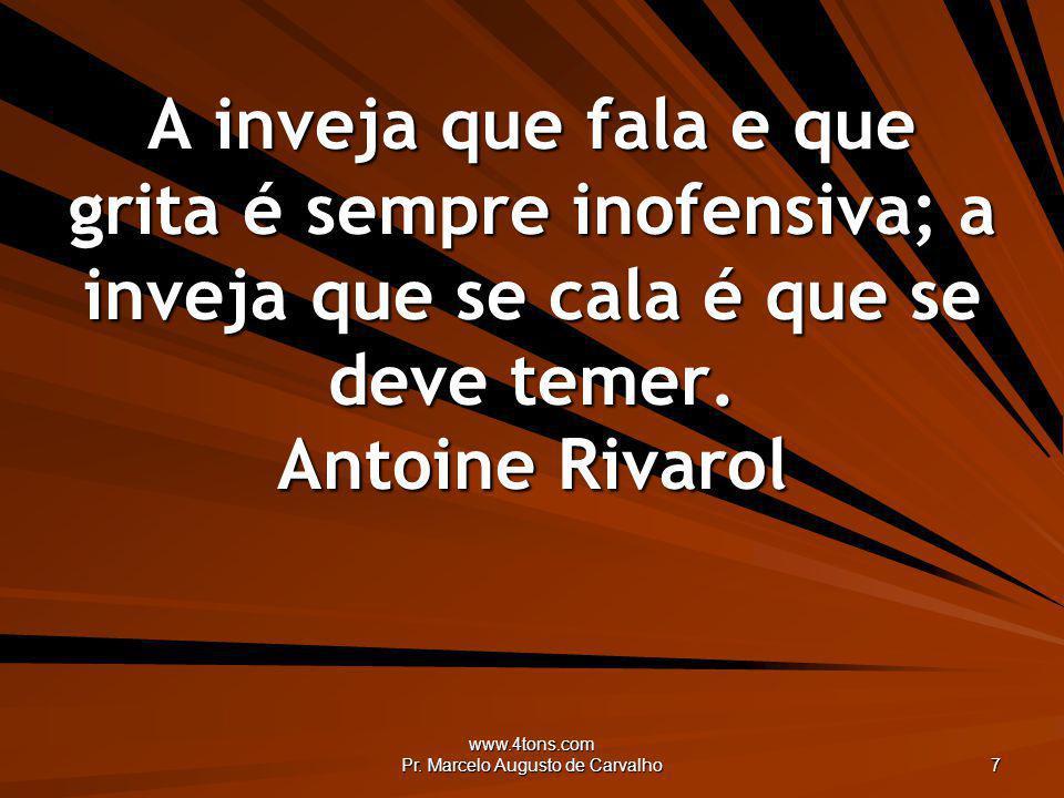 www.4tons.com Pr. Marcelo Augusto de Carvalho 7 A inveja que fala e que grita é sempre inofensiva; a inveja que se cala é que se deve temer. Antoine R