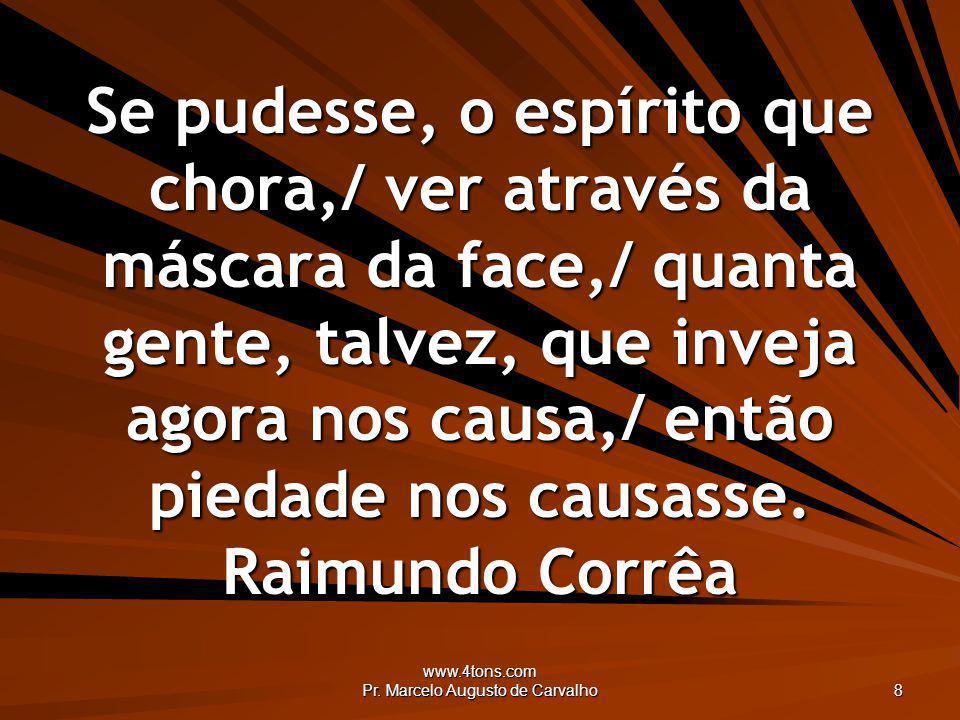 www.4tons.com Pr. Marcelo Augusto de Carvalho 8 Se pudesse, o espírito que chora,/ ver através da máscara da face,/ quanta gente, talvez, que inveja a
