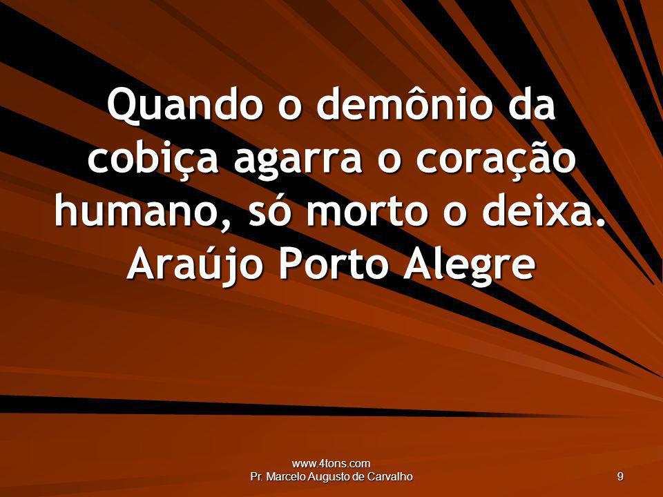 www.4tons.com Pr. Marcelo Augusto de Carvalho 9 Quando o demônio da cobiça agarra o coração humano, só morto o deixa. Araújo Porto Alegre