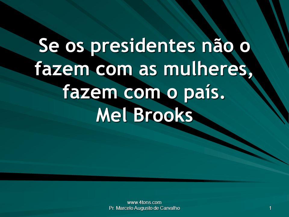 www.4tons.com Pr. Marcelo Augusto de Carvalho 1 Se os presidentes não o fazem com as mulheres, fazem com o país. Mel Brooks