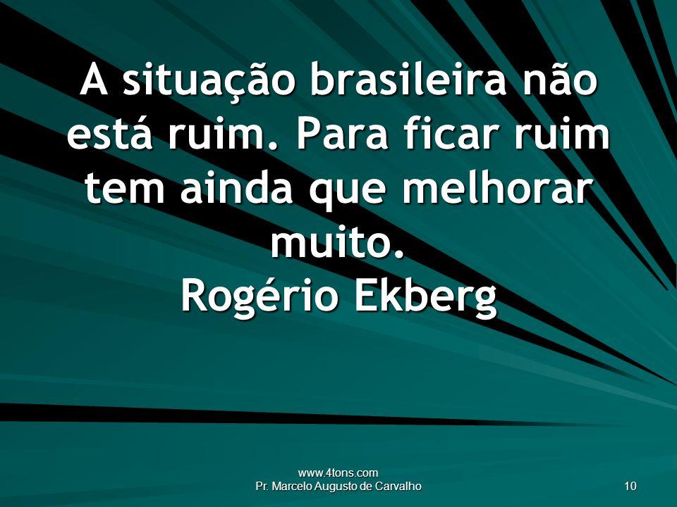 www.4tons.com Pr. Marcelo Augusto de Carvalho 10 A situação brasileira não está ruim. Para ficar ruim tem ainda que melhorar muito. Rogério Ekberg