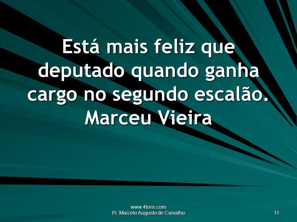www.4tons.com Pr. Marcelo Augusto de Carvalho 11 Está mais feliz que deputado quando ganha cargo no segundo escalão. Marceu Vieira