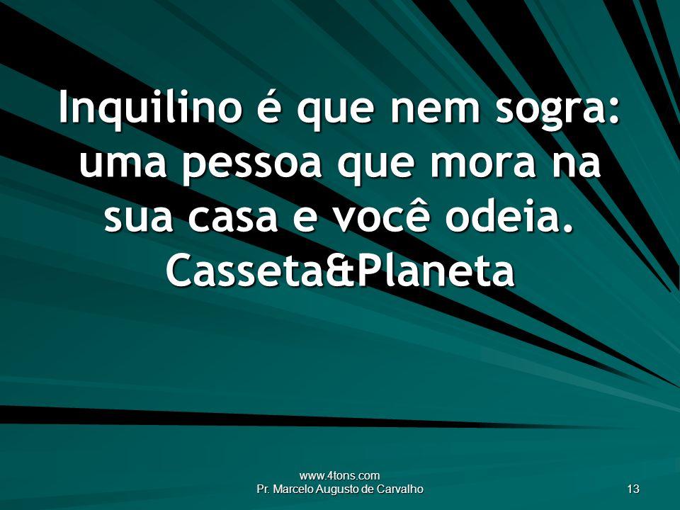 www.4tons.com Pr. Marcelo Augusto de Carvalho 13 Inquilino é que nem sogra: uma pessoa que mora na sua casa e você odeia. Casseta&Planeta