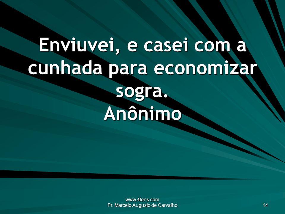 www.4tons.com Pr. Marcelo Augusto de Carvalho 14 Enviuvei, e casei com a cunhada para economizar sogra. Anônimo