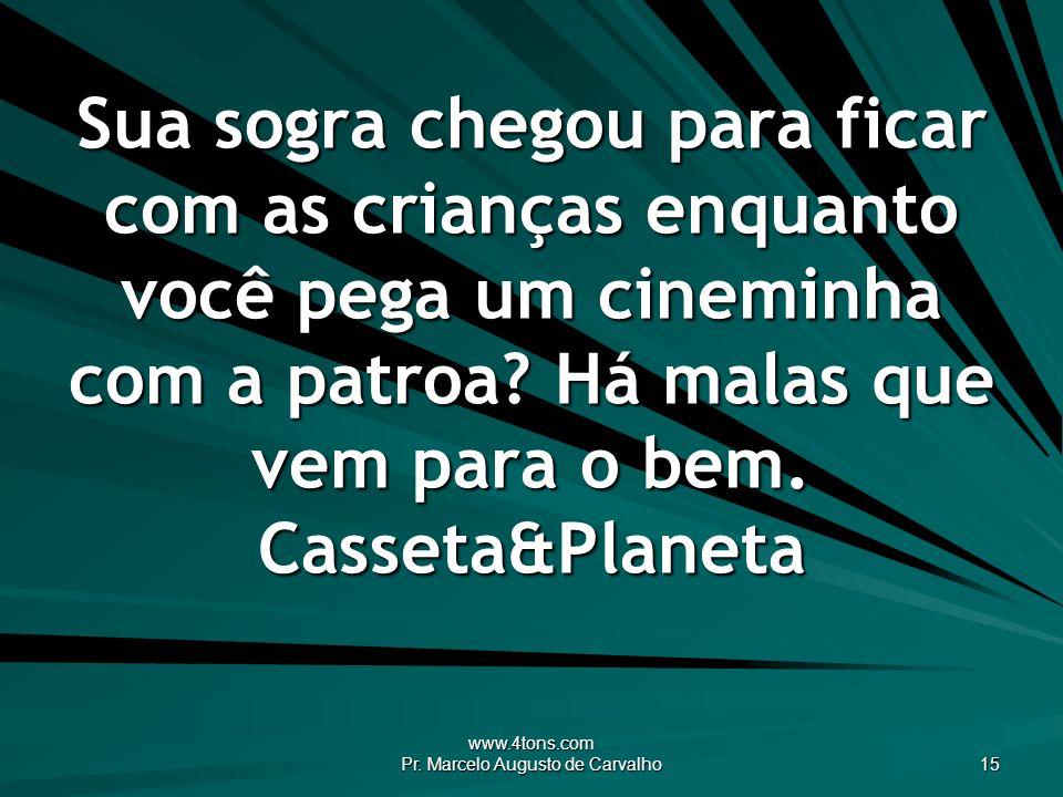 www.4tons.com Pr. Marcelo Augusto de Carvalho 15 Sua sogra chegou para ficar com as crianças enquanto você pega um cineminha com a patroa? Há malas qu