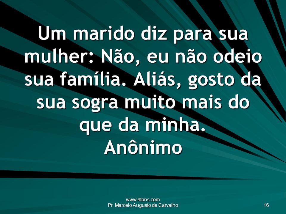 www.4tons.com Pr. Marcelo Augusto de Carvalho 16 Um marido diz para sua mulher: Não, eu não odeio sua família. Aliás, gosto da sua sogra muito mais do
