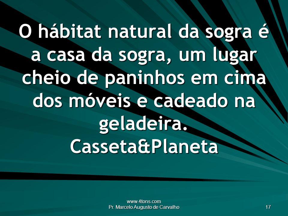www.4tons.com Pr. Marcelo Augusto de Carvalho 17 O hábitat natural da sogra é a casa da sogra, um lugar cheio de paninhos em cima dos móveis e cadeado