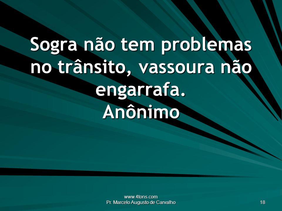 www.4tons.com Pr. Marcelo Augusto de Carvalho 18 Sogra não tem problemas no trânsito, vassoura não engarrafa. Anônimo