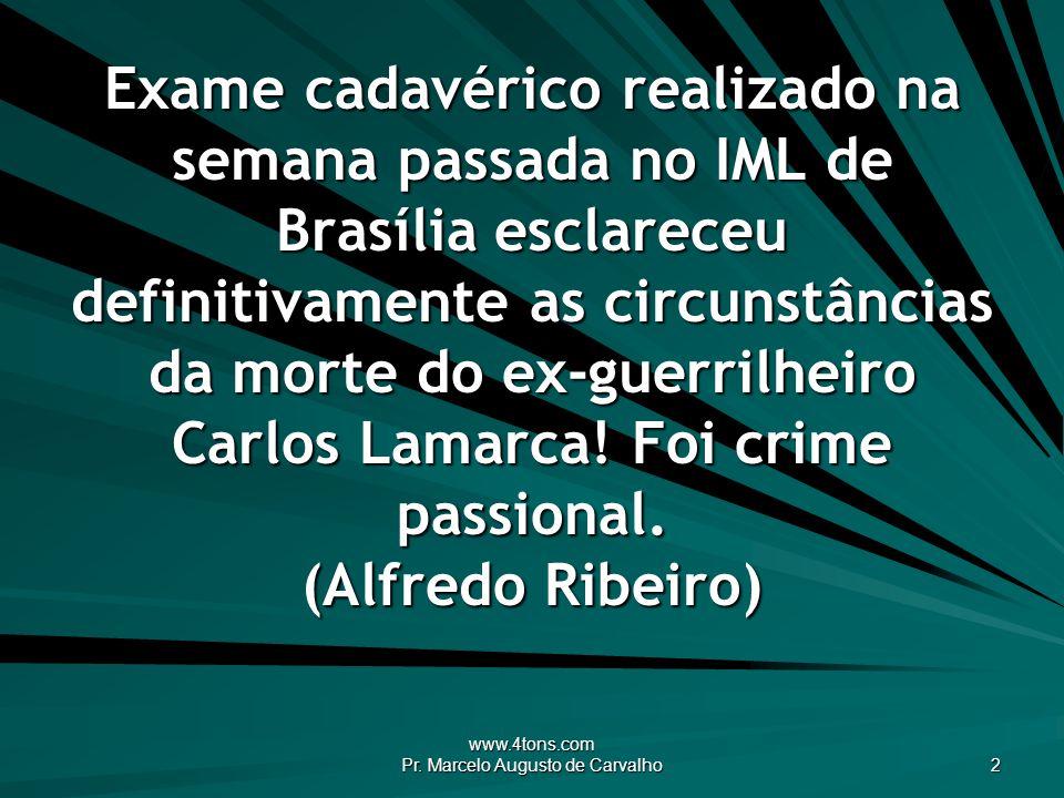 www.4tons.com Pr. Marcelo Augusto de Carvalho 2 Exame cadavérico realizado na semana passada no IML de Brasília esclareceu definitivamente as circunst
