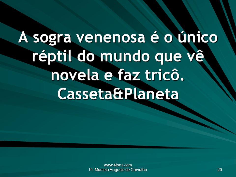 www.4tons.com Pr. Marcelo Augusto de Carvalho 20 A sogra venenosa é o único réptil do mundo que vê novela e faz tricô. Casseta&Planeta