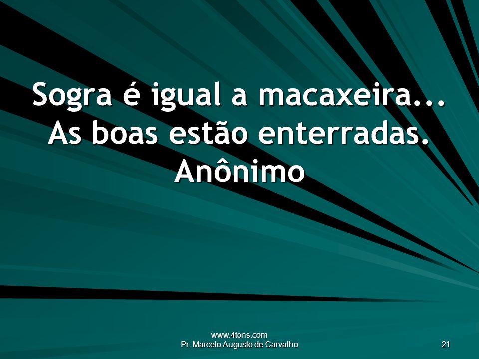 www.4tons.com Pr. Marcelo Augusto de Carvalho 21 Sogra é igual a macaxeira... As boas estão enterradas. Anônimo