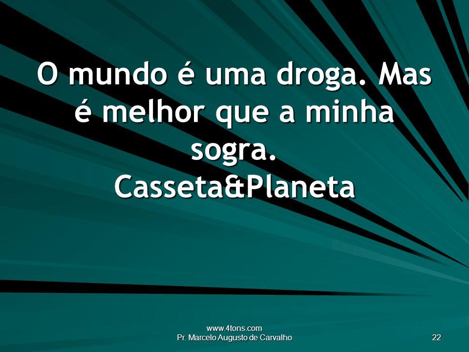 www.4tons.com Pr. Marcelo Augusto de Carvalho 22 O mundo é uma droga. Mas é melhor que a minha sogra. Casseta&Planeta