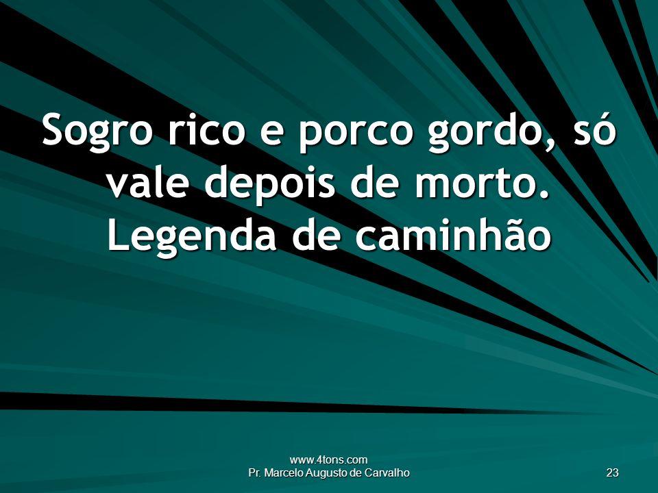 www.4tons.com Pr. Marcelo Augusto de Carvalho 23 Sogro rico e porco gordo, só vale depois de morto. Legenda de caminhão