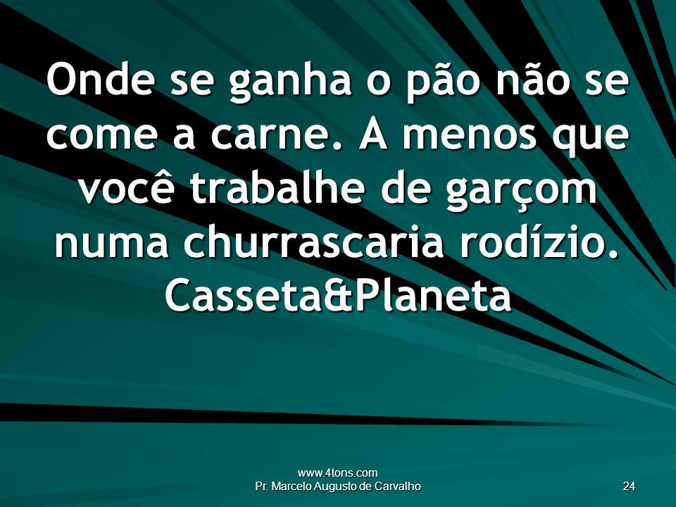 www.4tons.com Pr. Marcelo Augusto de Carvalho 24 Onde se ganha o pão não se come a carne. A menos que você trabalhe de garçom numa churrascaria rodízi