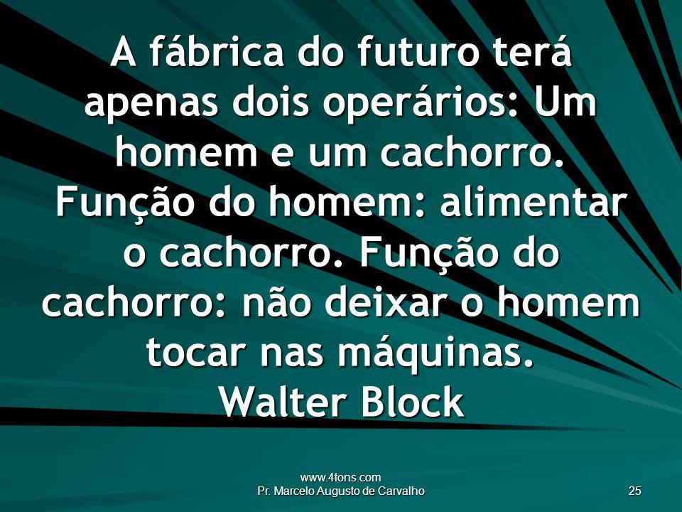 www.4tons.com Pr. Marcelo Augusto de Carvalho 25 A fábrica do futuro terá apenas dois operários: Um homem e um cachorro. Função do homem: alimentar o