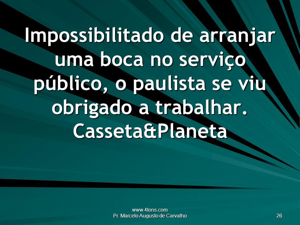 www.4tons.com Pr. Marcelo Augusto de Carvalho 26 Impossibilitado de arranjar uma boca no serviço público, o paulista se viu obrigado a trabalhar. Cass